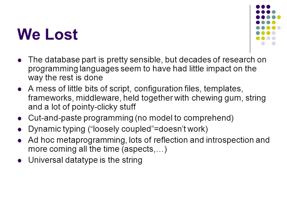 We Lost The database part is pretty sensible, but decades of research on programming languages seem to have had little impact on the way the rest is done A mess of little bits of script, configuration files, templates, frameworks, middleware, held together with chewing gum, string and a lot of pointy-clicky stuff Cut-and-paste programming (no model to comprehend) Dynamic typing (loosely coupled=doesnt work) Ad hoc metaprogramming, lots of reflection and introspection and more coming all the time (aspects,…) Universal datatype is the string
