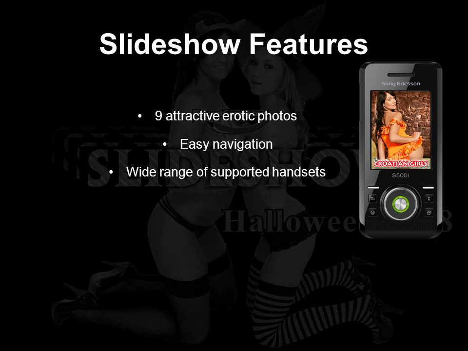 Slideshow Features 9 attractive erotic photos Easy navigation Wide range of supported handsets