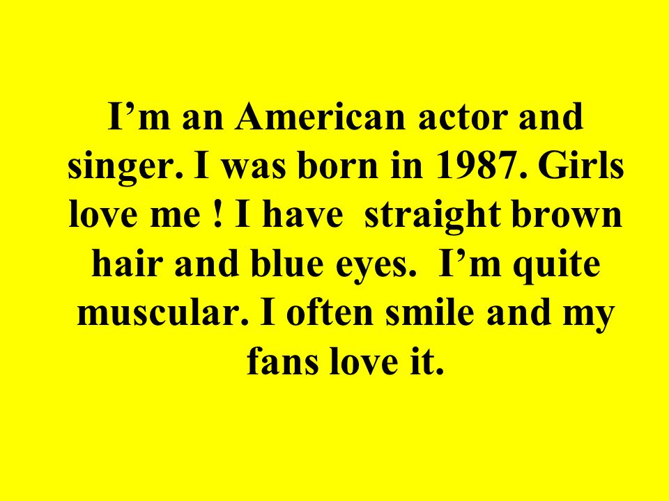 Im an American actor and singer. I was born in 1987. Girls love me ! I have straight brown hair and blue eyes. Im quite muscular. I often smile and my