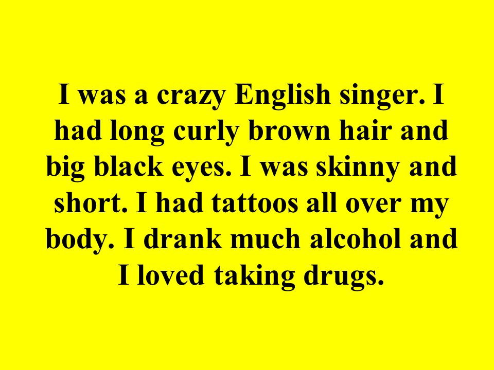 I was a crazy English singer. I had long curly brown hair and big black eyes. I was skinny and short. I had tattoos all over my body. I drank much alc