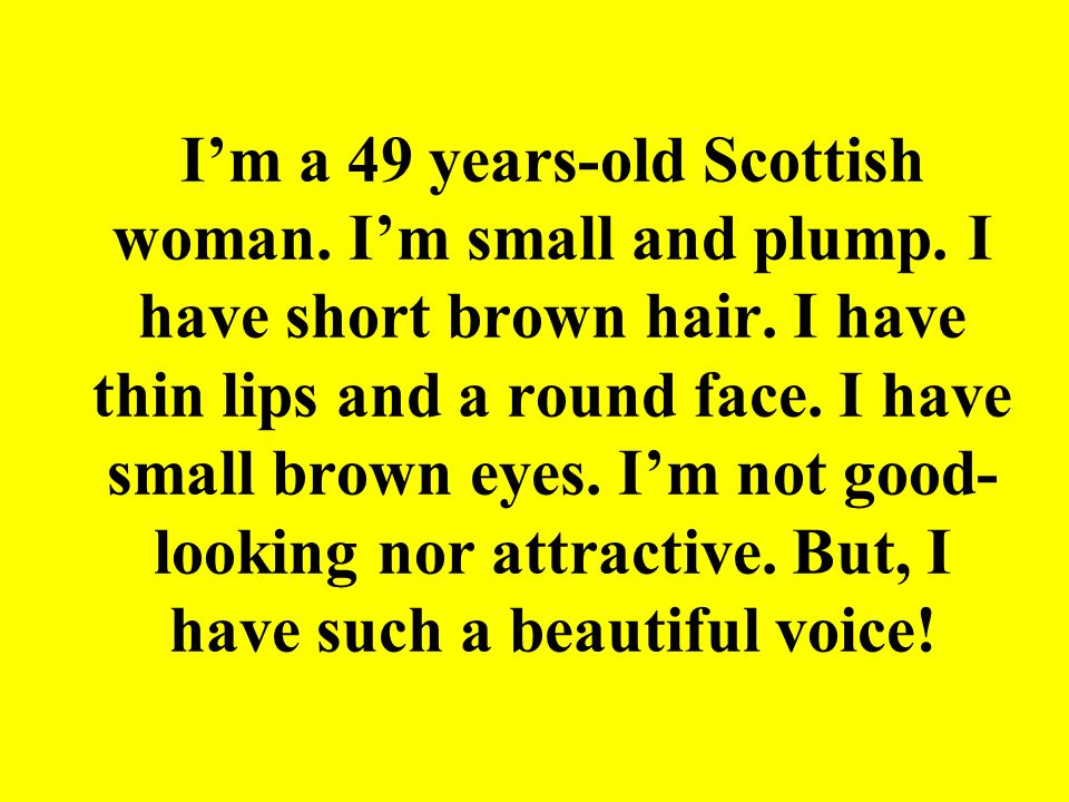 Im a 49 years-old Scottish woman. Im small and plump. I have short brown hair. I have thin lips and a round face. I have small brown eyes. Im not good