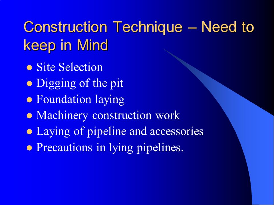 Construction Technique – Need to keep in Mind Site Selection Digging of the pit Foundation laying Machinery construction work Laying of pipeline and a