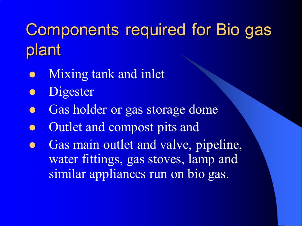 Components required for Bio gas plant Mixing tank and inlet Digester Gas holder or gas storage dome Outlet and compost pits and Gas main outlet and va