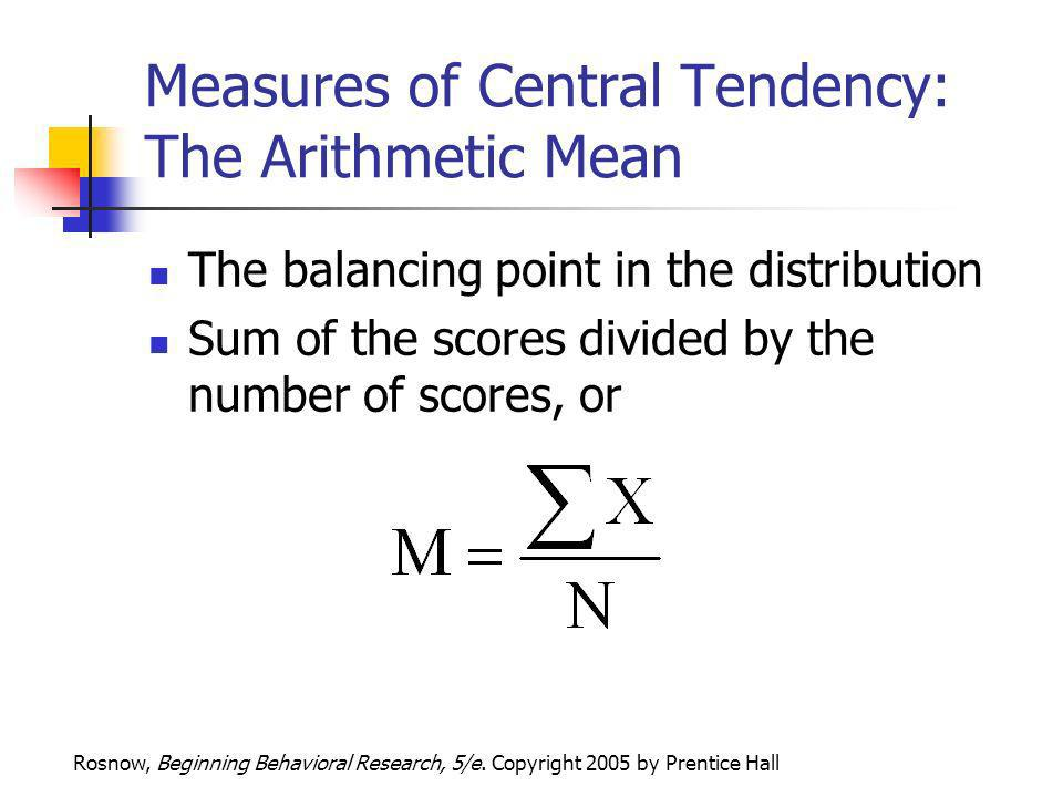 Rosnow, Beginning Behavioral Research, 5/e. Copyright 2005 by Prentice Hall Measures of Central Tendency: The Arithmetic Mean The balancing point in t