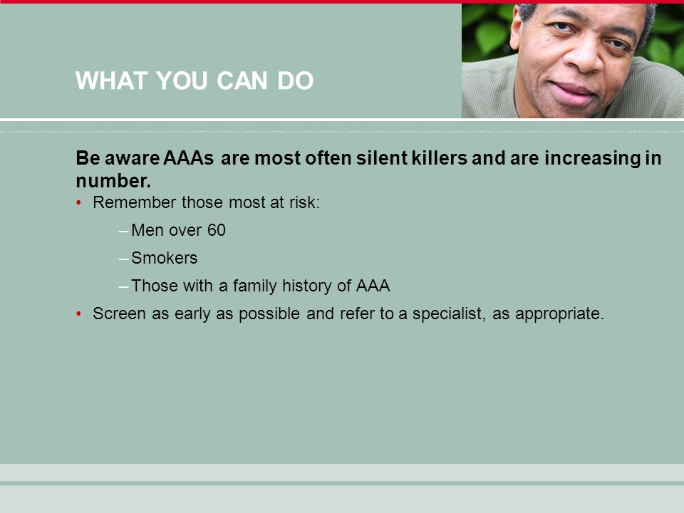 WHAT YOU CAN DO Remember those most at risk: –Men over 60 –Smokers –Those with a family history of AAA Screen as early as possible and refer to a specialist, as appropriate.