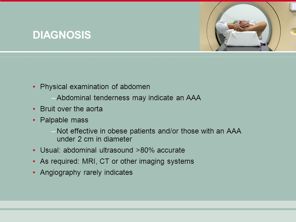 DIAGNOSIS Physical examination of abdomen –Abdominal tenderness may indicate an AAA Bruit over the aorta Palpable mass –Not effective in obese patients and/or those with an AAA under 2 cm in diameter Usual: abdominal ultrasound >80% accurate As required: MRI, CT or other imaging systems Angiography rarely indicates
