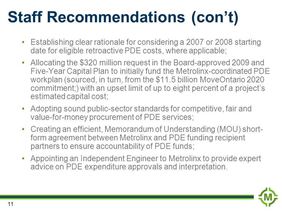 11 Staff Recommendations (cont) Establishing clear rationale for considering a 2007 or 2008 starting date for eligible retroactive PDE costs, where applicable; Allocating the $320 million request in the Board-approved 2009 and Five-Year Capital Plan to initially fund the Metrolinx-coordinated PDE workplan (sourced, in turn, from the $11.5 billion MoveOntario 2020 commitment;) with an upset limit of up to eight percent of a projects estimated capital cost; Adopting sound public-sector standards for competitive, fair and value-for-money procurement of PDE services; Creating an efficient, Memorandum of Understanding (MOU) short- form agreement between Metrolinx and PDE funding recipient partners to ensure accountability of PDE funds; Appointing an Independent Engineer to Metrolinx to provide expert advice on PDE expenditure approvals and interpretation.