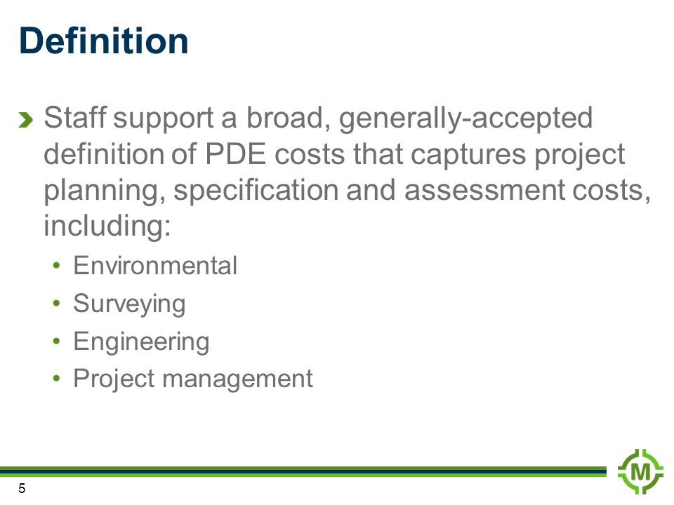 5 Definition Staff support a broad, generally-accepted definition of PDE costs that captures project planning, specification and assessment costs, including: Environmental Surveying Engineering Project management