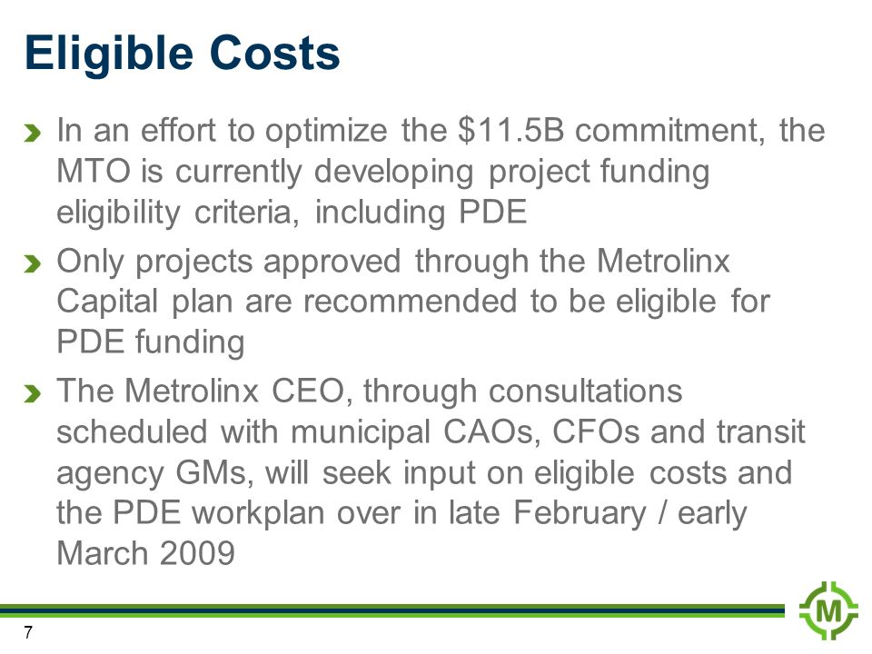 7 Eligible Costs In an effort to optimize the $11.5B commitment, the MTO is currently developing project funding eligibility criteria, including PDE Only projects approved through the Metrolinx Capital plan are recommended to be eligible for PDE funding The Metrolinx CEO, through consultations scheduled with municipal CAOs, CFOs and transit agency GMs, will seek input on eligible costs and the PDE workplan over in late February / early March 2009