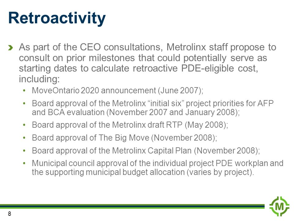 8 Retroactivity As part of the CEO consultations, Metrolinx staff propose to consult on prior milestones that could potentially serve as starting dates to calculate retroactive PDE-eligible cost, including: MoveOntario 2020 announcement (June 2007); Board approval of the Metrolinx initial six project priorities for AFP and BCA evaluation (November 2007 and January 2008); Board approval of the Metrolinx draft RTP (May 2008); Board approval of The Big Move (November 2008); Board approval of the Metrolinx Capital Plan (November 2008); Municipal council approval of the individual project PDE workplan and the supporting municipal budget allocation (varies by project).