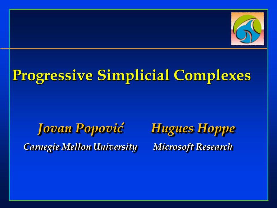 Progressive Simplicial Complexes Jovan Popovic Carnegie Mellon University Jovan Popovic Carnegie Mellon University Hugues Hoppe Microsoft Research Hugues Hoppe Microsoft Research