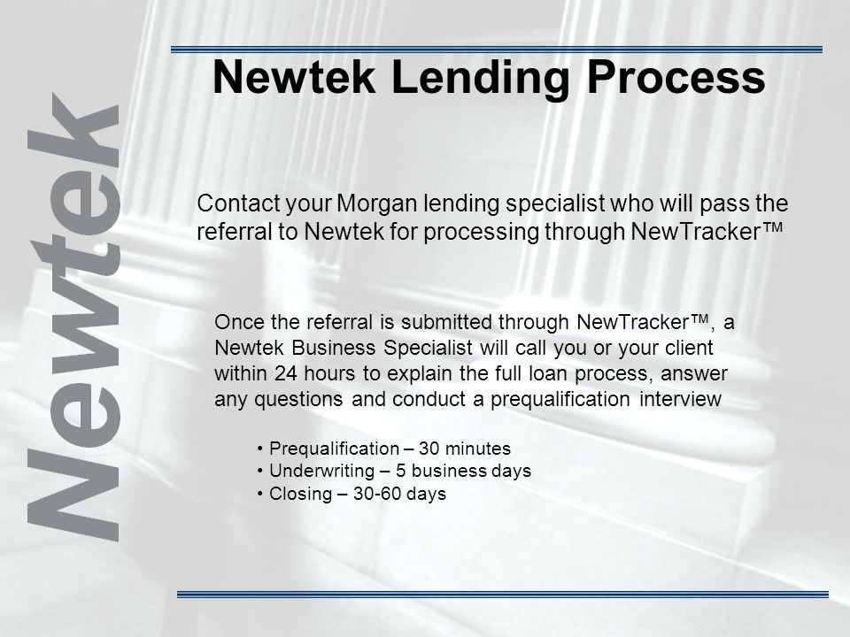 Newtek Lending Process Contact your Morgan lending specialist who will pass the referral to Newtek for processing through NewTracker Once the referral is submitted through NewTracker, a Newtek Business Specialist will call you or your client within 24 hours to explain the full loan process, answer any questions and conduct a prequalification interview Prequalification – 30 minutes Underwriting – 5 business days Closing – 30-60 days