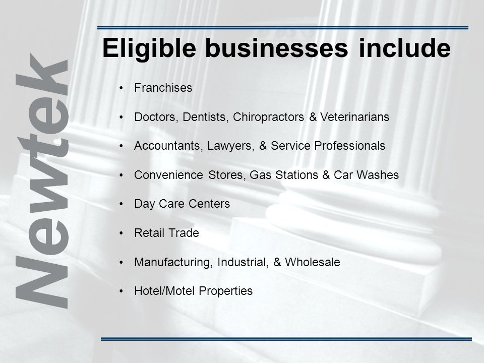 Eligible businesses include Franchises Doctors, Dentists, Chiropractors & Veterinarians Accountants, Lawyers, & Service Professionals Convenience Stores, Gas Stations & Car Washes Day Care Centers Retail Trade Manufacturing, Industrial, & Wholesale Hotel/Motel Properties