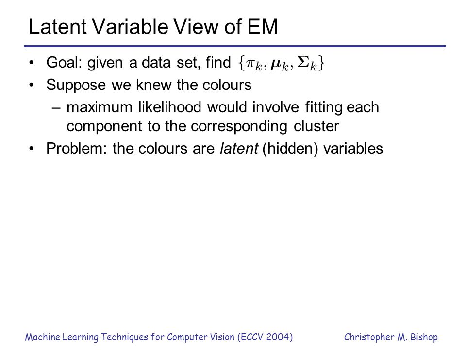 Machine Learning Techniques for Computer Vision (ECCV 2004)Christopher M. Bishop Latent Variable View of EM Goal: given a data set, find Suppose we kn