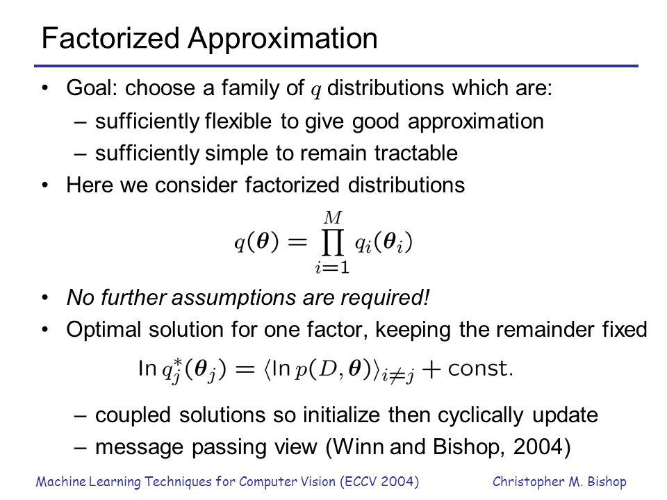 Machine Learning Techniques for Computer Vision (ECCV 2004)Christopher M. Bishop Factorized Approximation Goal: choose a family of q distributions whi