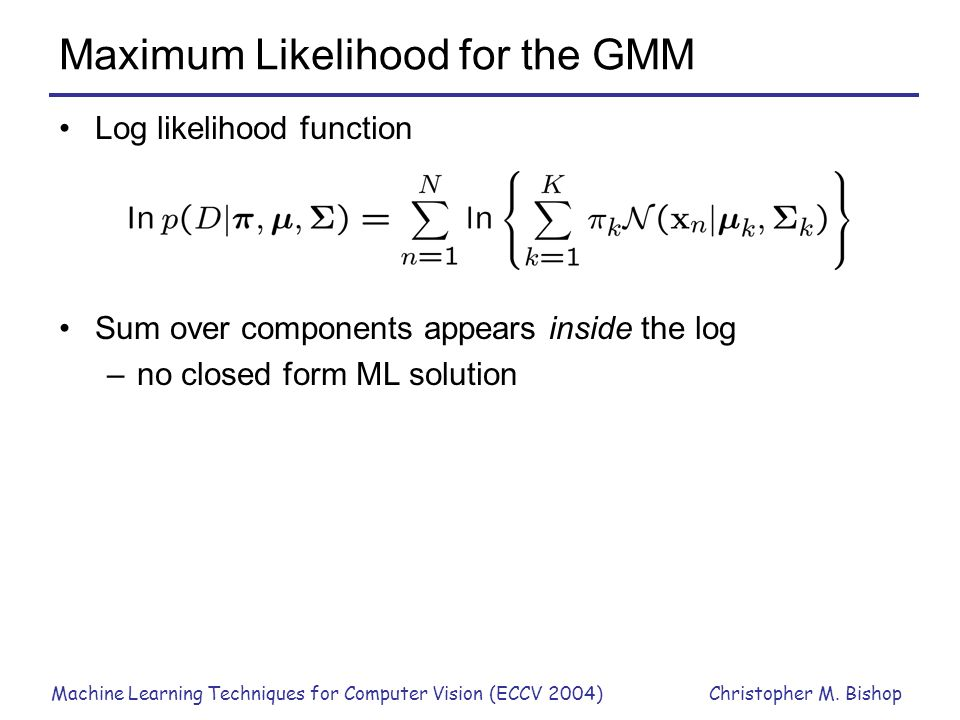 Machine Learning Techniques for Computer Vision (ECCV 2004)Christopher M. Bishop Maximum Likelihood for the GMM Log likelihood function Sum over compo