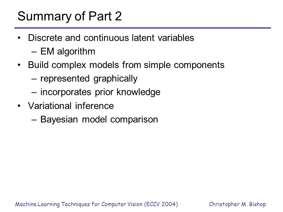 Machine Learning Techniques for Computer Vision (ECCV 2004)Christopher M. Bishop Summary of Part 2 Discrete and continuous latent variables –EM algori