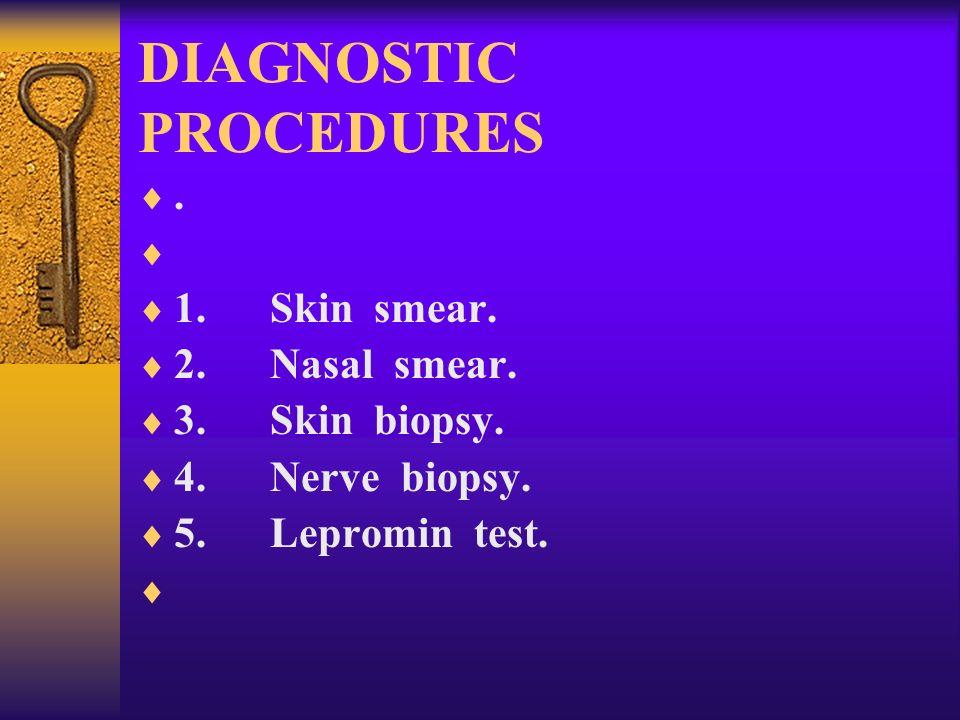 DIAGNOSTIC PROCEDURES. 1. Skin smear. 2. Nasal smear. 3. Skin biopsy. 4. Nerve biopsy. 5. Lepromin test.