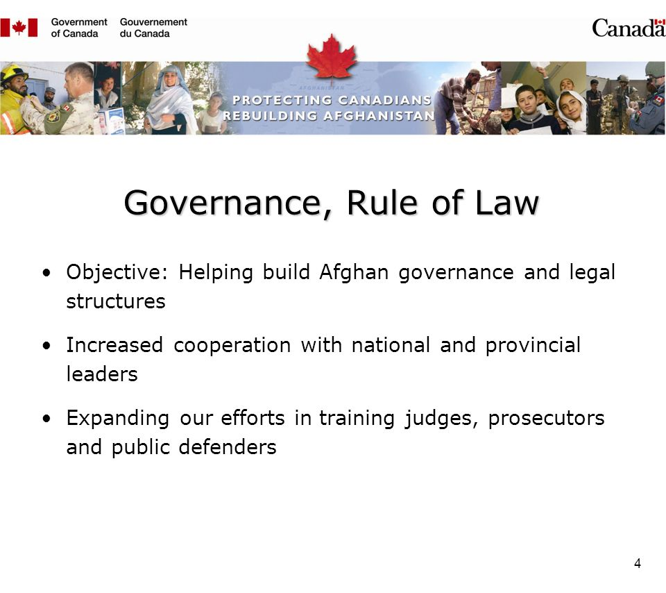 4 Governance, Rule of Law Objective: Helping build Afghan governance and legal structures Increased cooperation with national and provincial leaders Expanding our efforts in training judges, prosecutors and public defenders