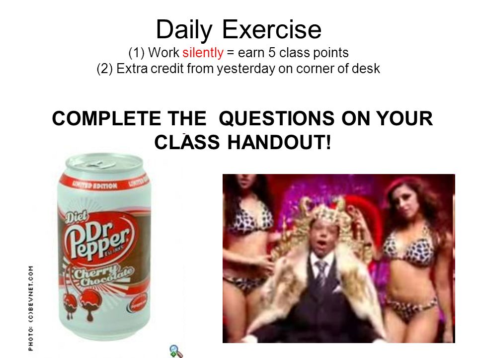 Daily Exercise (1) Work silently = earn 5 class points (2) Extra credit from yesterday on corner of desk COMPLETE THE QUESTIONS ON YOUR CLASS HANDOUT!