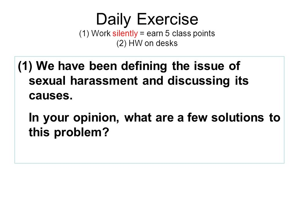 Daily Exercise (1) Work silently = earn 5 class points (2) HW on desks (1) We have been defining the issue of sexual harassment and discussing its causes.