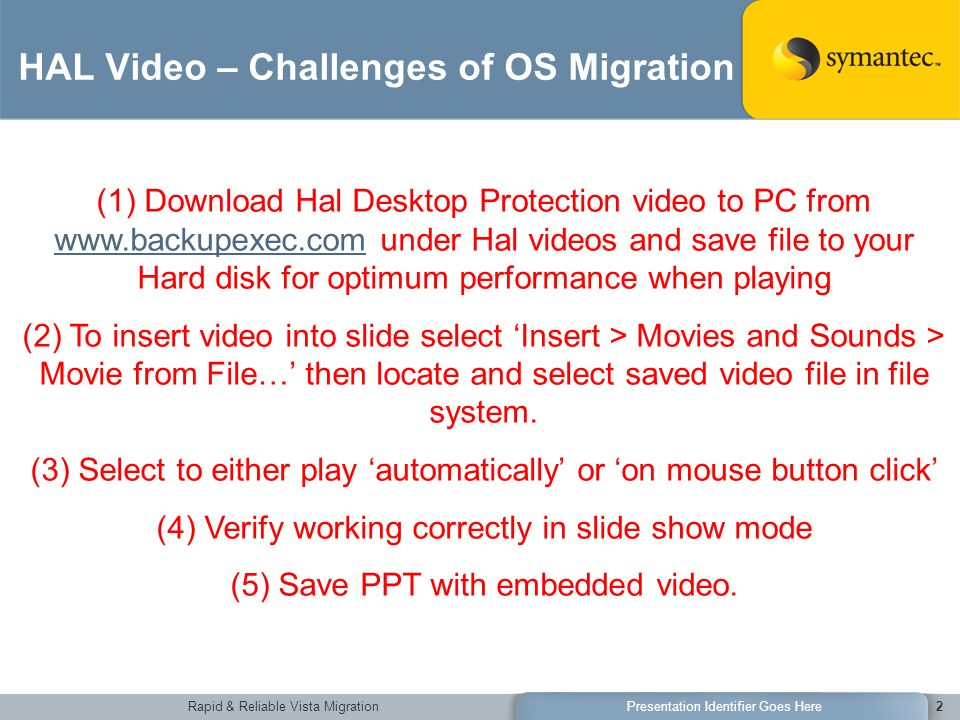 Rapid & Reliable Vista MigrationPresentation Identifier Goes Here2 HAL Video – Challenges of OS Migration (1) Download Hal Desktop Protection video to PC from   under Hal videos and save file to your Hard disk for optimum performance when playing   (2) To insert video into slide select Insert > Movies and Sounds > Movie from File… then locate and select saved video file in file system.