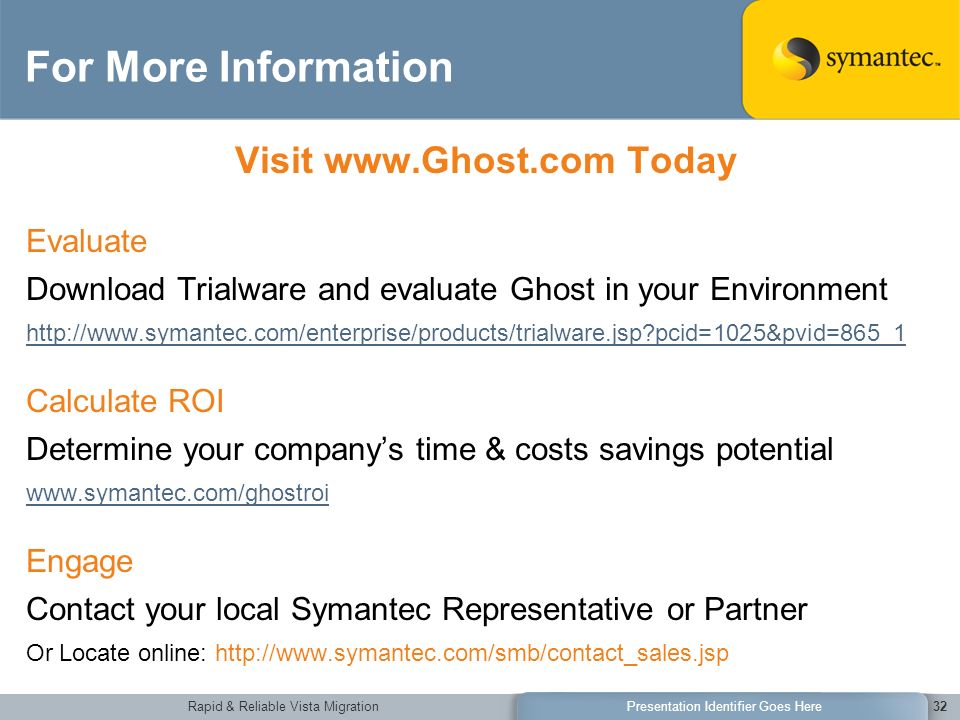 Rapid & Reliable Vista MigrationPresentation Identifier Goes Here32 For More Information Visit   Today Evaluate Download Trialware and evaluate Ghost in your Environment   pcid=1025&pvid=865_1 Calculate ROI Determine your companys time & costs savings potential   Engage Contact your local Symantec Representative or Partner Or Locate online: