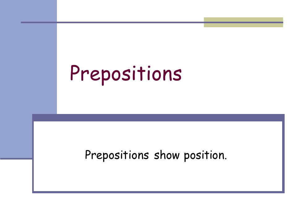 Prepositions Prepositions show position.