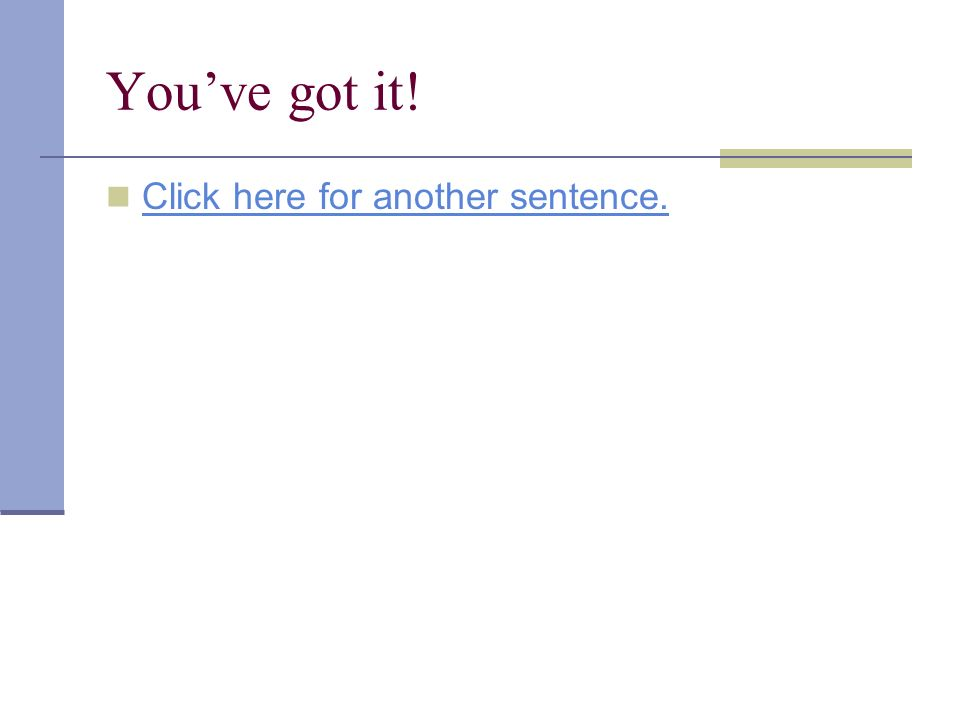 Youve got it! Click here for another sentence.