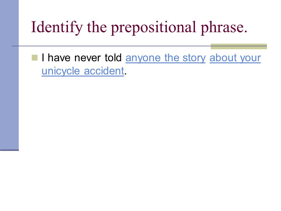 Identify the prepositional phrase. I have never told anyone the story about your unicycle accident.anyone the storyabout your unicycle accident