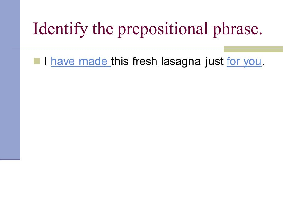 Identify the prepositional phrase. I have made this fresh lasagna just for you.have made for you