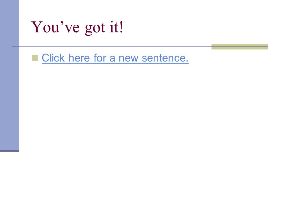 Youve got it! Click here for a new sentence.