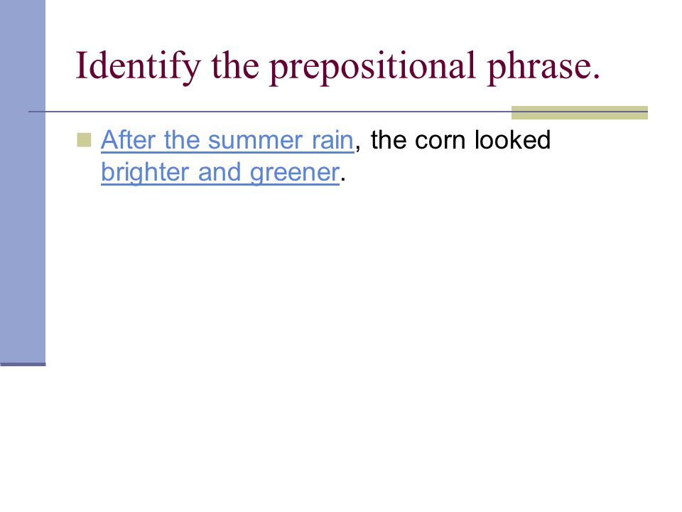 Identify the prepositional phrase. After the summer rain, the corn looked brighter and greener. After the summer rain brighter and greener