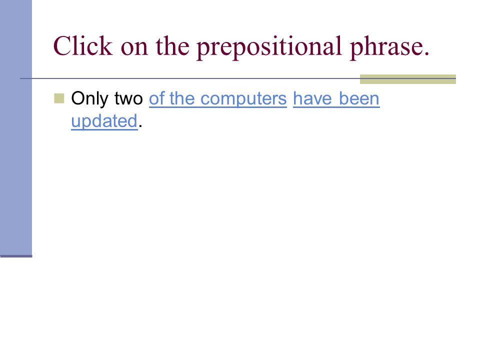 Click on the prepositional phrase. Only two of the computers have been updated.of the computershave been updated