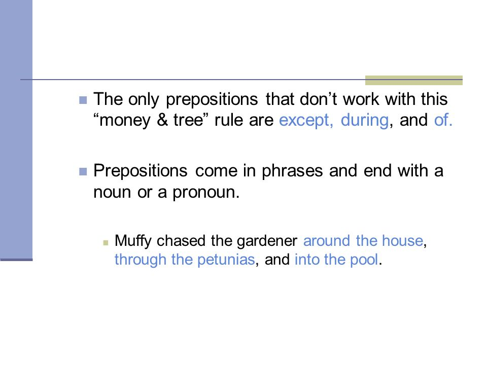 The only prepositions that dont work with this money & tree rule are except, during, and of. Prepositions come in phrases and end with a noun or a pro
