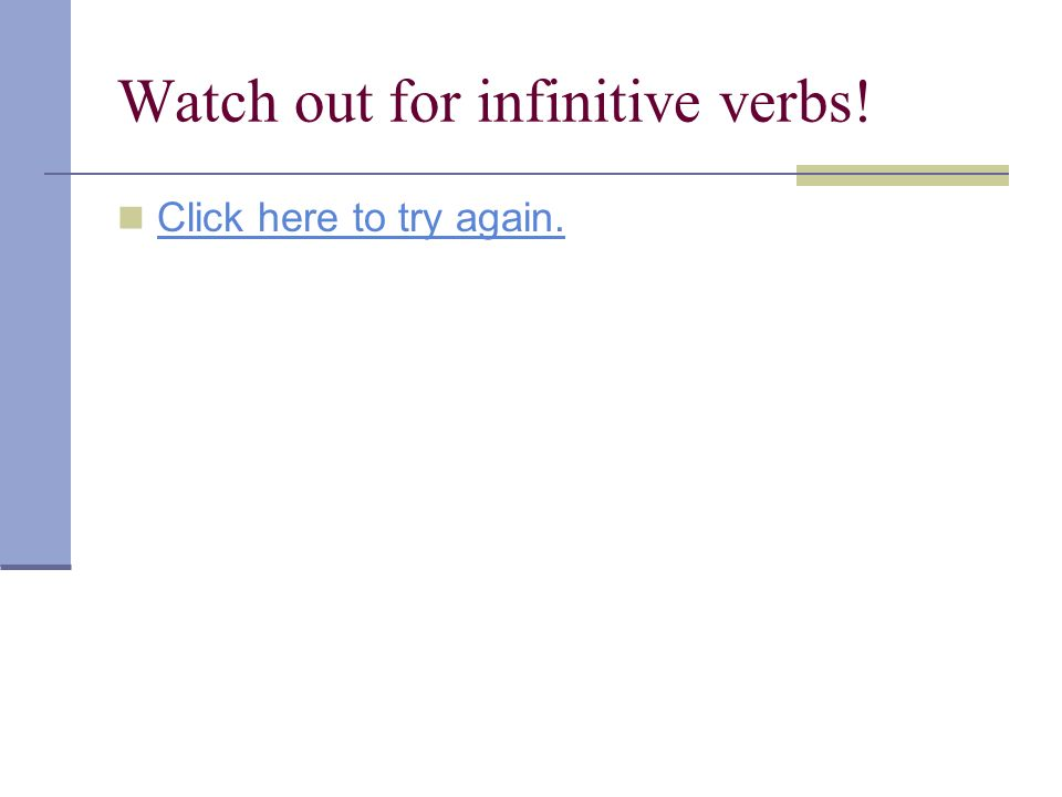 Watch out for infinitive verbs! Click here to try again.