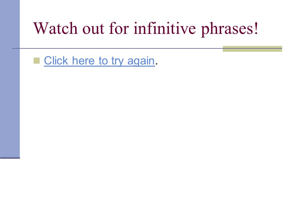 Watch out for infinitive phrases! Click here to try again. Click here to try again