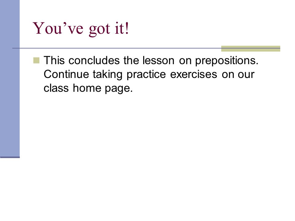 Youve got it! This concludes the lesson on prepositions. Continue taking practice exercises on our class home page.
