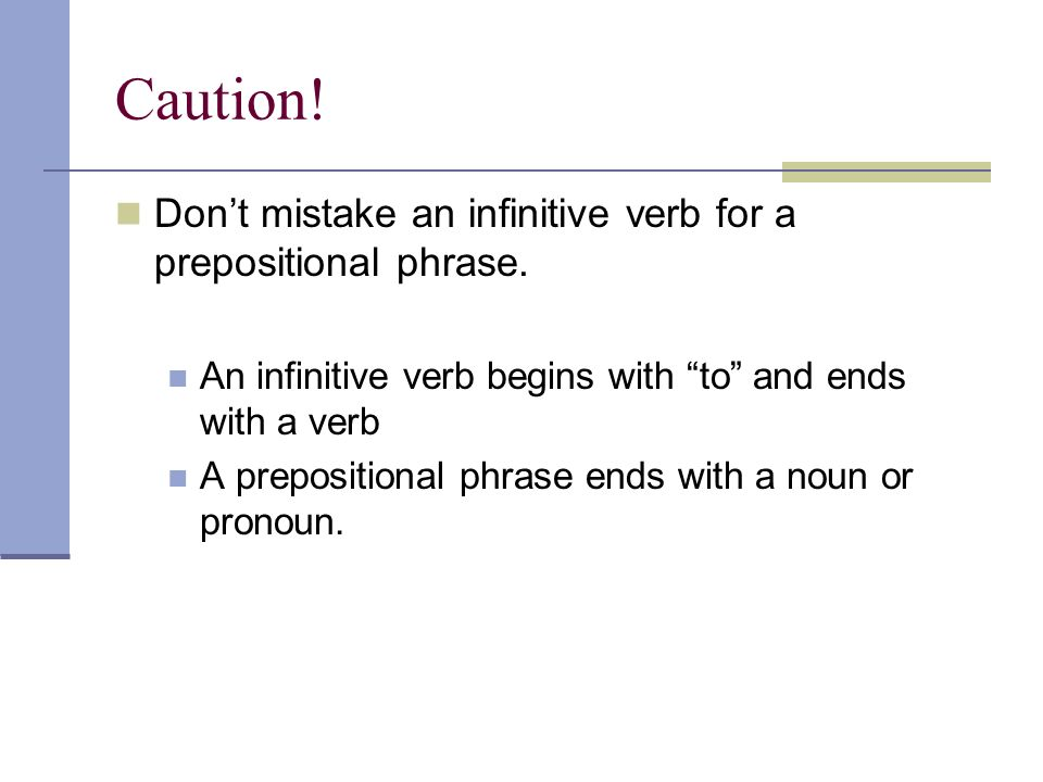 Caution! Dont mistake an infinitive verb for a prepositional phrase. An infinitive verb begins with to and ends with a verb A prepositional phrase end