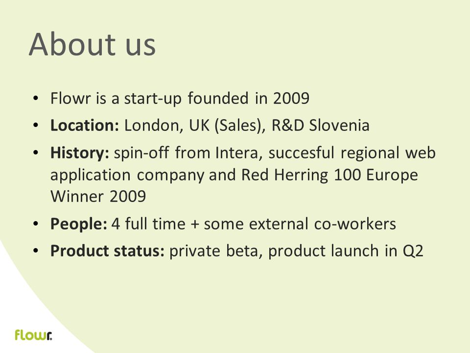 About us Flowr is a start-up founded in 2009 Location: London, UK (Sales), R&D Slovenia History: spin-off from Intera, succesful regional web application company and Red Herring 100 Europe Winner 2009 People: 4 full time + some external co-workers Product status: private beta, product launch in Q2