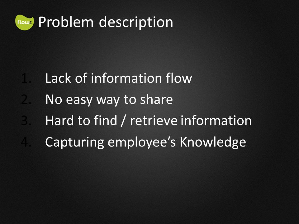 1.Lack of information flow 2.No easy way to share 3.Hard to find / retrieve information 4.Capturing employees Knowledge Problem description