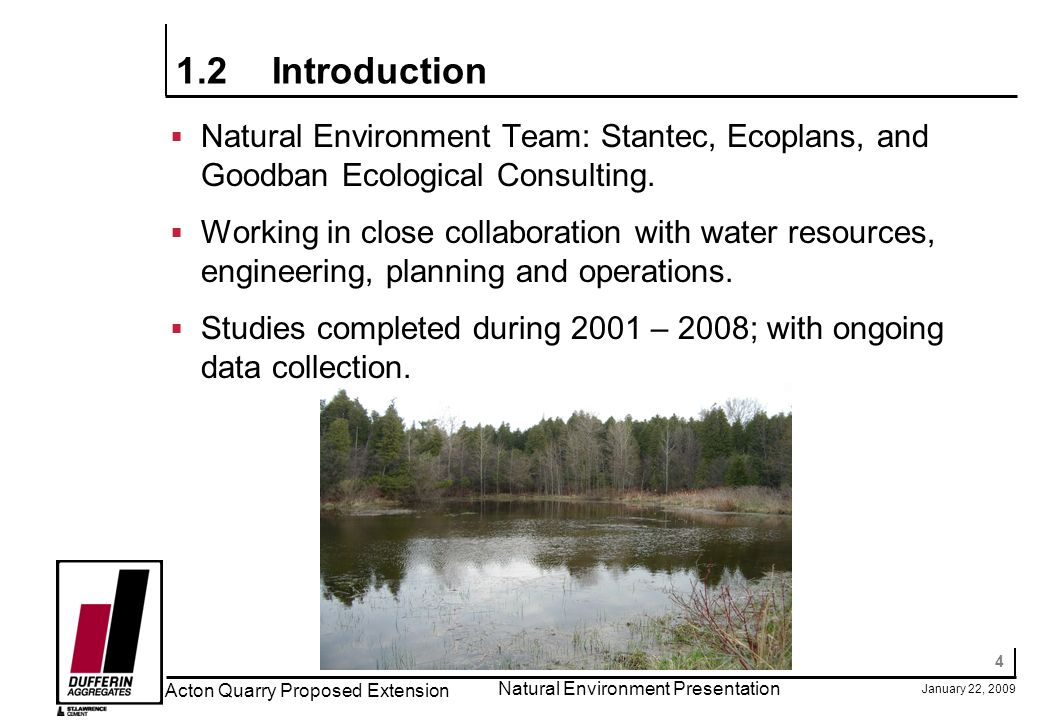 4 January 22, 2009 Acton Quarry Proposed Extension Natural Environment Presentation 1.2Introduction Natural Environment Team: Stantec, Ecoplans, and G