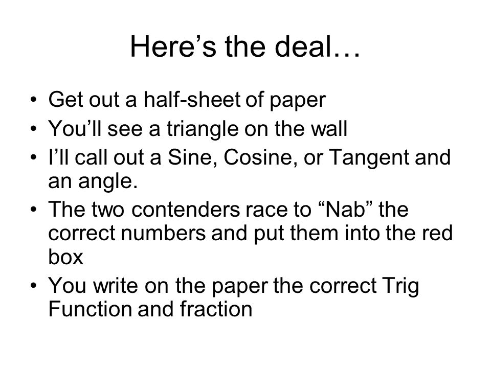Heres the deal… Get out a half-sheet of paper Youll see a triangle on the wall Ill call out a Sine, Cosine, or Tangent and an angle.