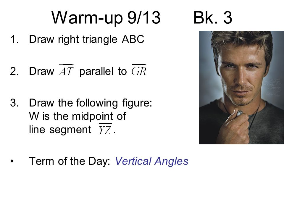 Warm-up 9/13Bk. 3 1.Draw right triangle ABC 2.Draw parallel to 3.Draw the following figure: W is the midpoint of line segment. Term of the Day: Vertic