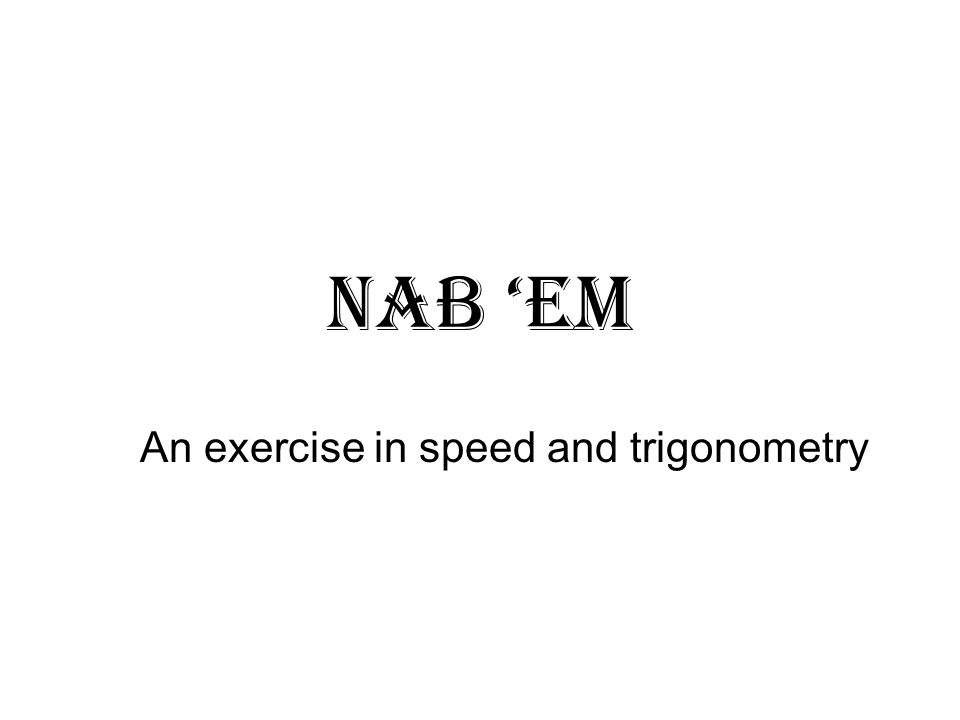Nab em An exercise in speed and trigonometry