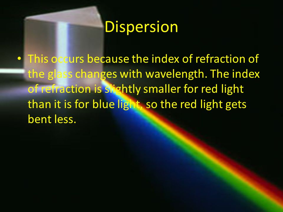 Dispersion This occurs because the index of refraction of the glass changes with wavelength. The index of refraction is slightly smaller for red light