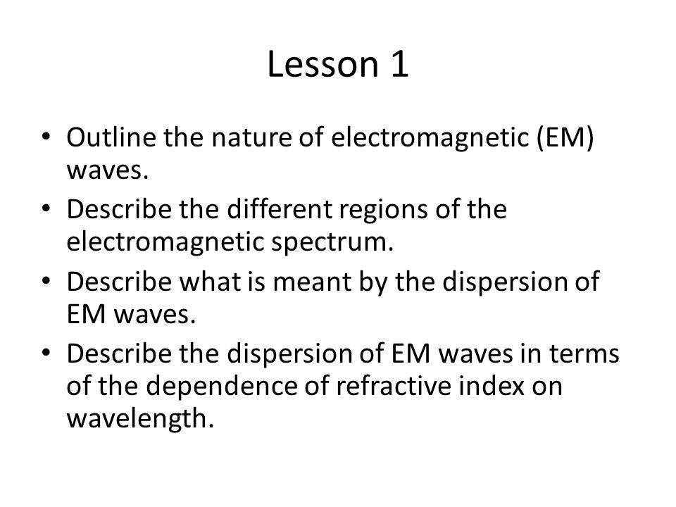 Lesson 1 Outline the nature of electromagnetic (EM) waves. Describe the different regions of the electromagnetic spectrum. Describe what is meant by t