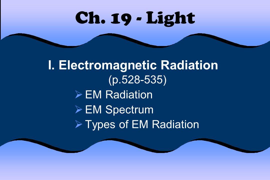 Ch. 19 - Light I. Electromagnetic Radiation (p.528-535) EM Radiation EM Spectrum Types of EM Radiation