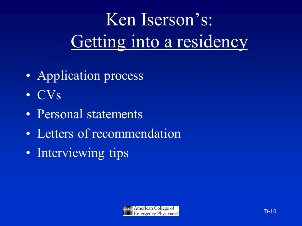 B-10 Ken Isersons: Getting into a residency Application process CVs Personal statements Letters of recommendation Interviewing tips