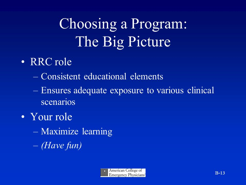B-13 Choosing a Program: The Big Picture RRC role –Consistent educational elements –Ensures adequate exposure to various clinical scenarios Your role –Maximize learning –(Have fun)